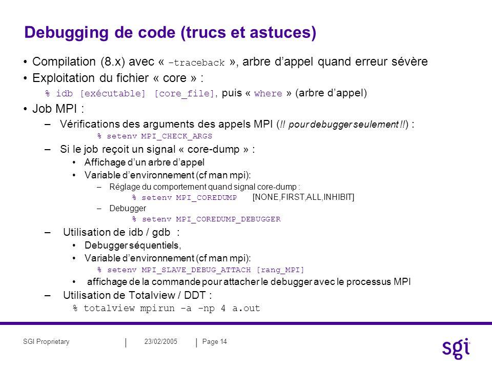 || 23/02/2005Page 14SGI Proprietary Debugging de code (trucs et astuces) Compilation (8.x) avec « -traceback », arbre dappel quand erreur sévère Exploitation du fichier « core » : % idb [exécutable] [core_file], puis « where » (arbre dappel) Job MPI : –Vérifications des arguments des appels MPI ( !.