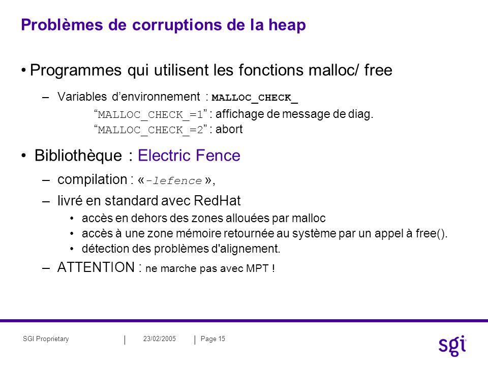 || 23/02/2005Page 15SGI Proprietary Problèmes de corruptions de la heap Programmes qui utilisent les fonctions malloc/ free –Variables denvironnement : MALLOC_CHECK_ MALLOC_CHECK_=1 : affichage de message de diag.