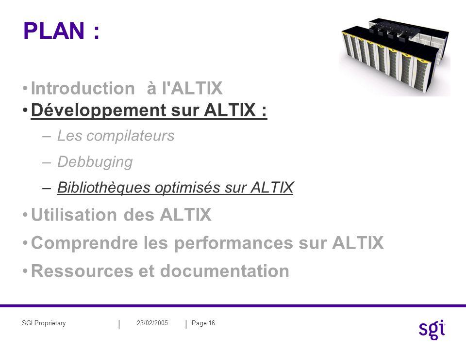 || 23/02/2005Page 16SGI Proprietary PLAN : Introduction à l'ALTIX Développement sur ALTIX : –Les compilateurs –Debbuging –Bibliothèques optimisés sur