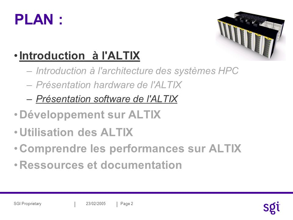 || 23/02/2005Page 2SGI Proprietary PLAN : Introduction à l ALTIX –Introduction à l architecture des systèmes HPC –Présentation hardware de l ALTIX –Présentation software de l ALTIX Développement sur ALTIX Utilisation des ALTIX Comprendre les performances sur ALTIX Ressources et documentation