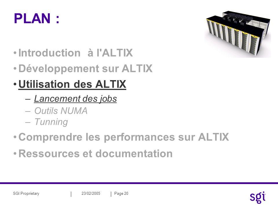 || 23/02/2005Page 20SGI Proprietary PLAN : Introduction à l ALTIX Développement sur ALTIX Utilisation des ALTIX –Lancement des jobs –Outils NUMA –Tunning Comprendre les performances sur ALTIX Ressources et documentation