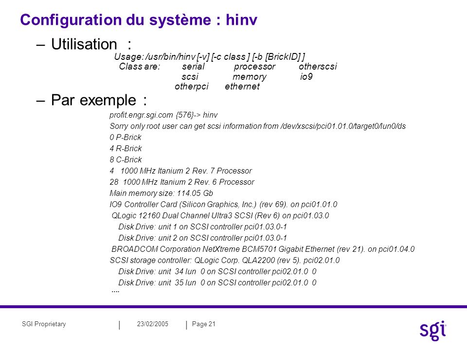 || 23/02/2005Page 21SGI Proprietary Configuration du système : hinv –Utilisation : Usage: /usr/bin/hinv [-v] [-c class ] [-b [BrickID] ] Class are: serial processor otherscsi scsi memory io9 otherpci ethernet –Par exemple : profit.engr.sgi.com {576}-> hinv Sorry only root user can get scsi information from /dev/xscsi/pci01.01.0/target0/lun0/ds 0 P-Brick 4 R-Brick 8 C-Brick 4 1000 MHz Itanium 2 Rev.