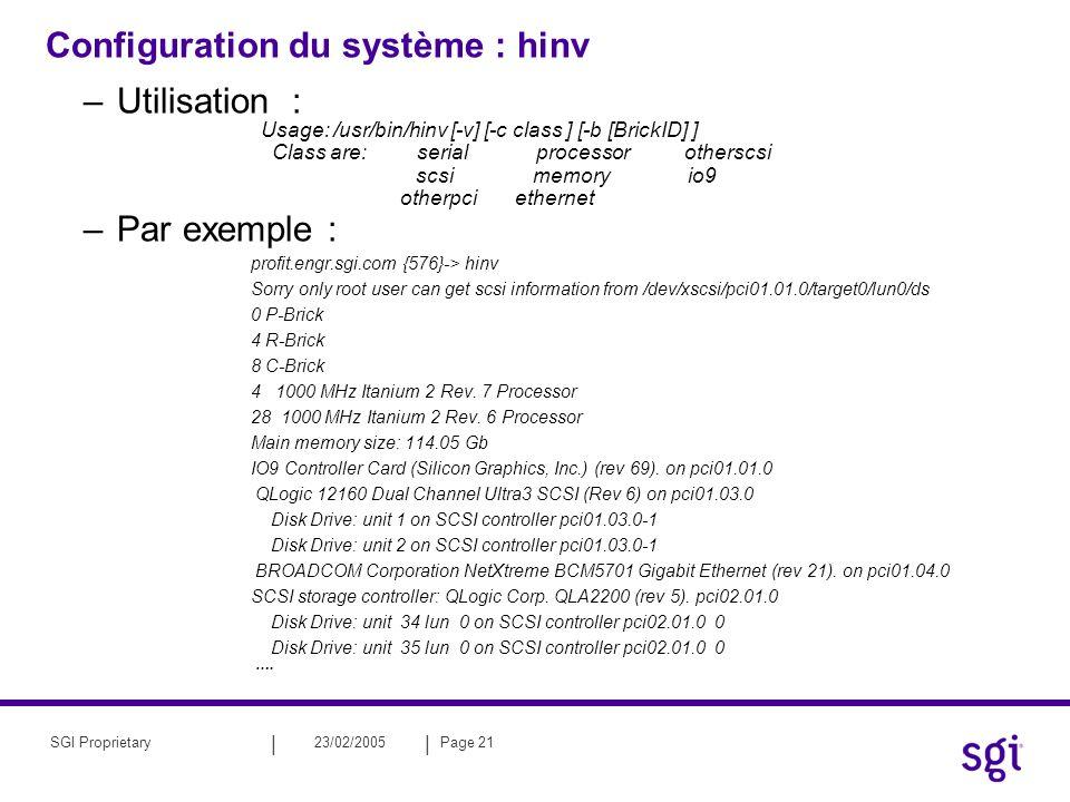 || 23/02/2005Page 21SGI Proprietary Configuration du système : hinv –Utilisation : Usage: /usr/bin/hinv [-v] [-c class ] [-b [BrickID] ] Class are: se