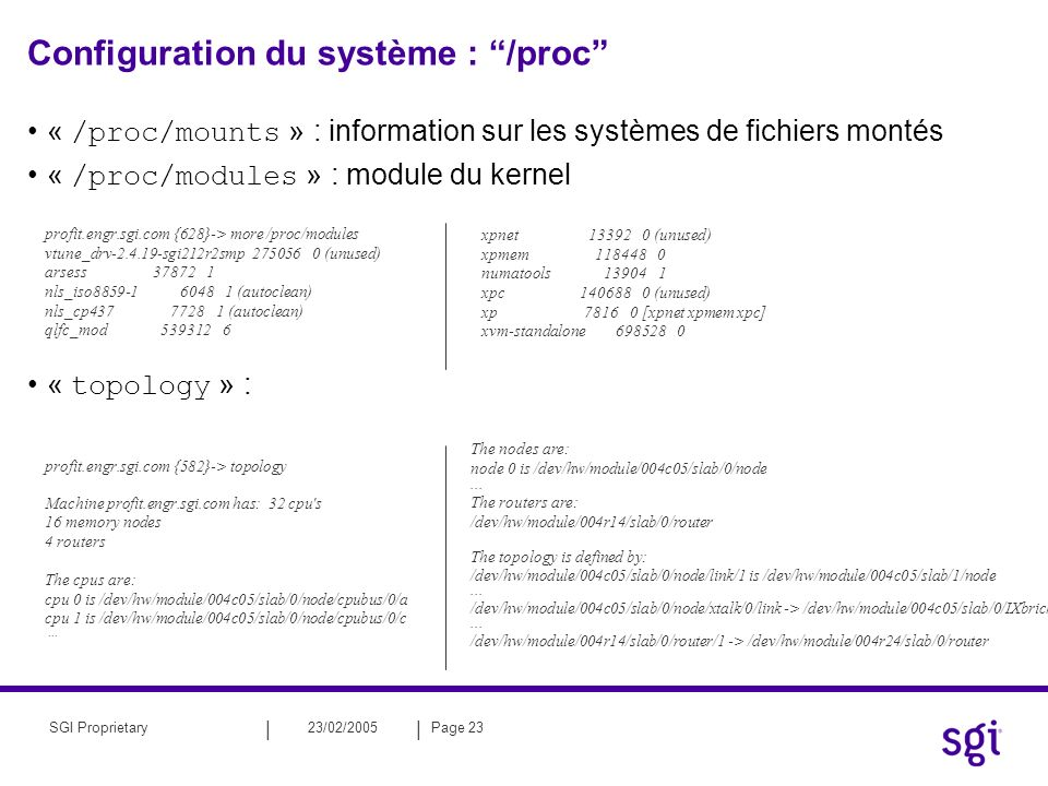 || 23/02/2005Page 23SGI Proprietary Configuration du système : /proc « /proc/mounts » : information sur les systèmes de fichiers montés « /proc/modules » : module du kernel « topology » : profit.engr.sgi.com {582}-> topology Machine profit.engr.sgi.com has: 32 cpu s 16 memory nodes 4 routers The cpus are: cpu 0 is /dev/hw/module/004c05/slab/0/node/cpubus/0/a cpu 1 is /dev/hw/module/004c05/slab/0/node/cpubus/0/c...