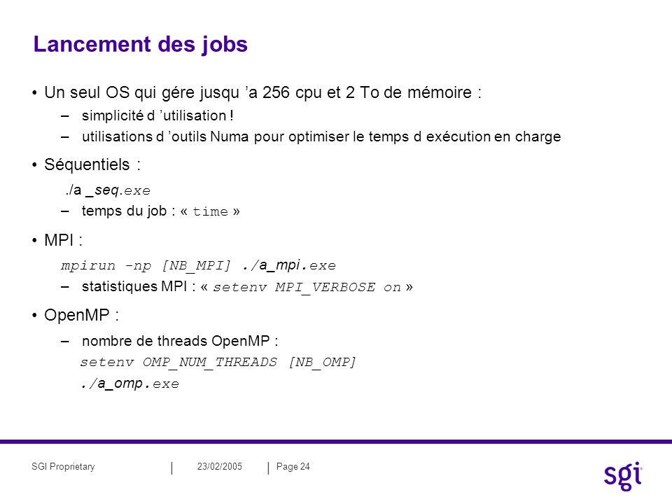 || 23/02/2005Page 24SGI Proprietary Lancement des jobs Un seul OS qui gére jusqu a 256 cpu et 2 To de mémoire : –simplicité d utilisation .