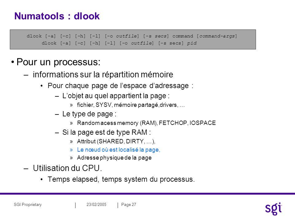 || 23/02/2005Page 27SGI Proprietary Numatools : dlook dlook [-a] [-c] [-h] [-l] [-o outfile] [-s secs] command [command-args] dlook [-a] [-c] [-h] [-l] [-o outfile] [-s secs] pid Pour un processus: –informations sur la répartition mémoire Pour chaque page de lespace dadressage : –Lobjet au quel appartient la page : »fichier, SYSV, mémoire partagé,drivers, … –Le type de page : »Random acess memory (RAM), FETCHOP, IOSPACE –Si la page est de type RAM : »Attribut (SHARED, DIRTY, …), »Le nœud où est localisé la page, »Adresse physique de la page –Utilisation du CPU.