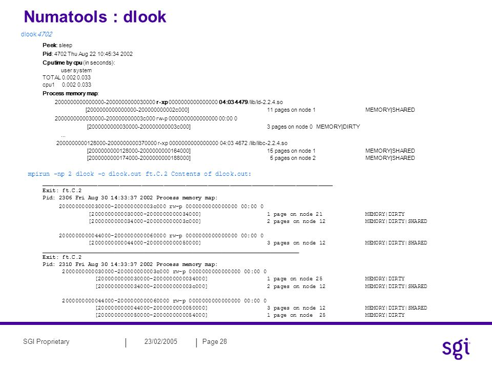|| 23/02/2005Page 28SGI Proprietary Numatools : dlook dlook 4702 Peek: sleep Pid: 4702 Thu Aug 22 10:45: Cputime by cpu (in seconds): user system TOTAL cpu Process memory map: r-xp : /lib/ld so [ c000]11 pages on node 1 MEMORY|SHARED c000 rw-p :00 0 [ c000]3 pages on node 0 MEMORY|DIRTY...