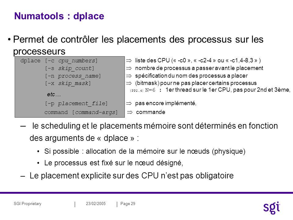 || 23/02/2005Page 29SGI Proprietary Numatools : dplace Permet de contrôler les placements des processus sur les processeurs dplace [-c cpu_numbers] liste des CPU (« -c0 », « -c2-4 » ou « -c1,4-8,3 » ) [-s skip_count] nombre de processus a passer avant le placement [-n process_name] spécification du nom des processus a placer [-x skip_mask] (bitmask) pour ne pas placer certains processus (PP2.4) N=6 : 1er thread sur le 1er CPU, pas pour 2nd et 3ème, etc… [-p placement_file] pas encore implémenté, command [command-args] commande – le scheduling et le placements mémoire sont déterminés en fonction des arguments de « dplace » : Si possible : allocation de la mémoire sur le nœuds (physique) Le processus est fixé sur le nœud désigné, –Le placement explicite sur des CPU nest pas obligatoire
