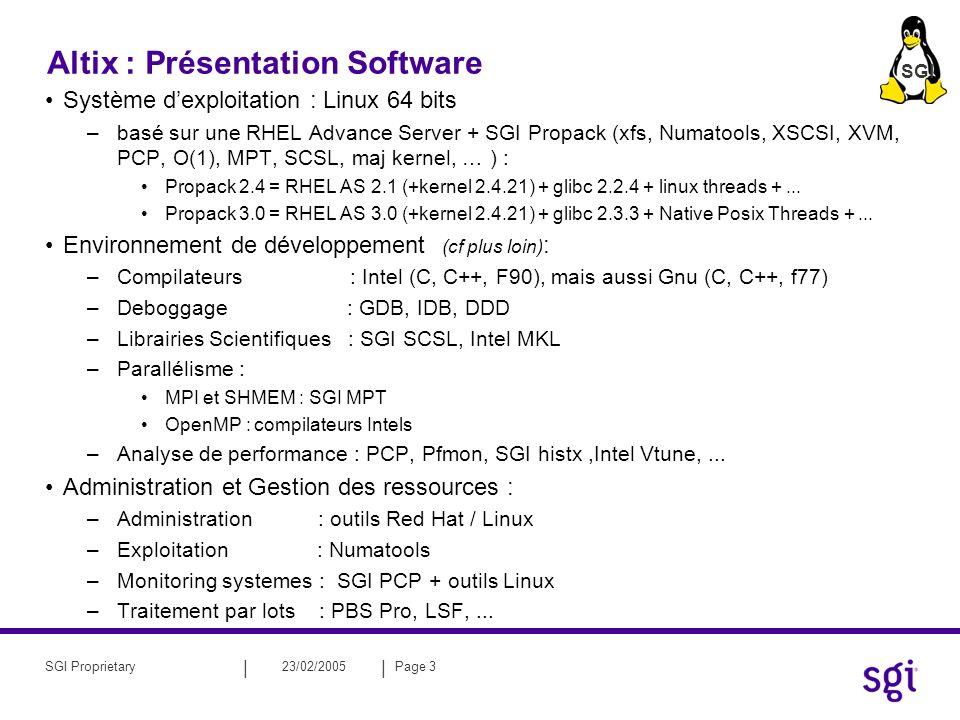 || 23/02/2005Page 3SGI Proprietary Altix : Présentation Software Système dexploitation : Linux 64 bits –basé sur une RHEL Advance Server + SGI Propack (xfs, Numatools, XSCSI, XVM, PCP, O(1), MPT, SCSL, maj kernel, … ) : Propack 2.4 = RHEL AS 2.1 (+kernel 2.4.21) + glibc 2.2.4 + linux threads +...