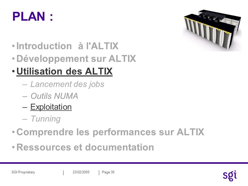 || 23/02/2005Page 30SGI Proprietary PLAN : Introduction à l ALTIX Développement sur ALTIX Utilisation des ALTIX –Lancement des jobs –Outils NUMA –Exploitation –Tunning Comprendre les performances sur ALTIX Ressources et documentation