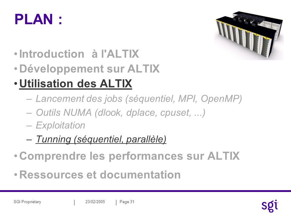 || 23/02/2005Page 31SGI Proprietary PLAN : Introduction à l ALTIX Développement sur ALTIX Utilisation des ALTIX –Lancement des jobs (séquentiel, MPI, OpenMP) –Outils NUMA (dlook, dplace, cpuset,...) –Exploitation –Tunning (séquentiel, parallèle) Comprendre les performances sur ALTIX Ressources et documentation