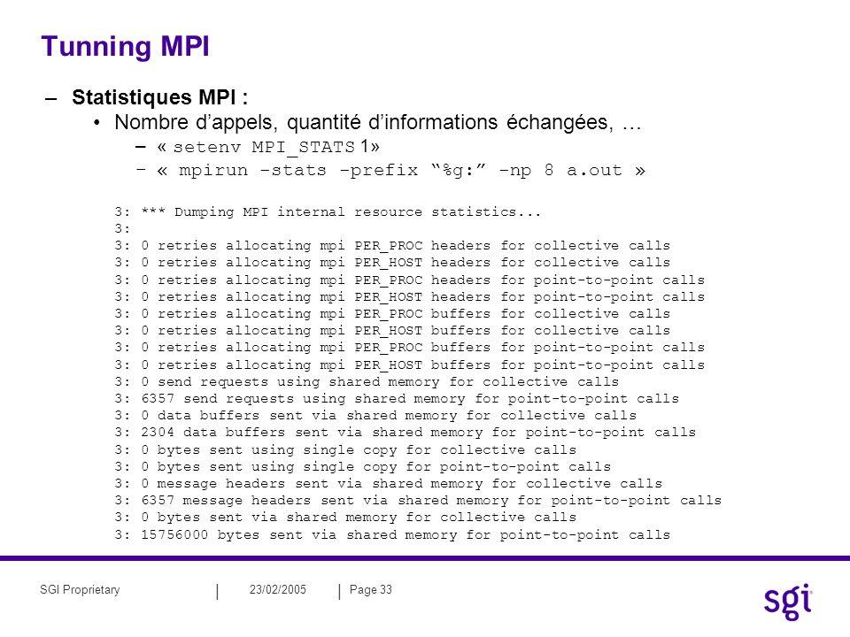 || 23/02/2005Page 33SGI Proprietary Tunning MPI –Statistiques MPI : Nombre dappels, quantité dinformations échangées, … –« setenv MPI_STATS 1» –« mpirun -stats -prefix %g: -np 8 a.out » 3: *** Dumping MPI internal resource statistics...