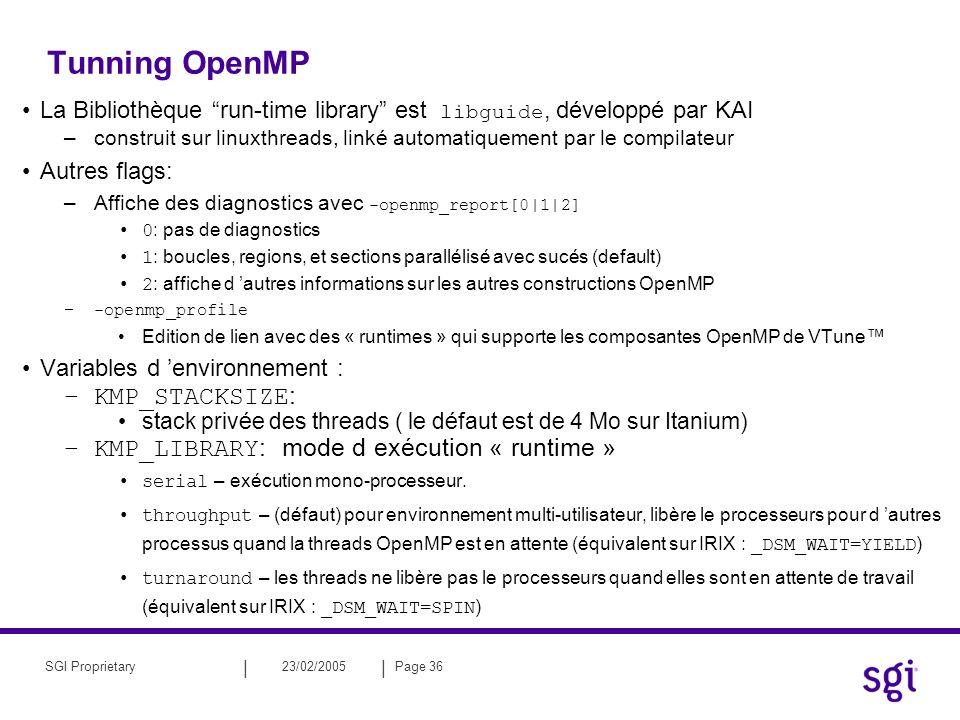 || 23/02/2005Page 36SGI Proprietary Tunning OpenMP La Bibliothèque run-time library est libguide, développé par KAI –construit sur linuxthreads, linké automatiquement par le compilateur Autres flags: –Affiche des diagnostics avec -openmp_report[0|1|2] 0 : pas de diagnostics 1 : boucles, regions, et sections parallélisé avec sucés (default) 2 : affiche d autres informations sur les autres constructions OpenMP –-openmp_profile Edition de lien avec des « runtimes » qui supporte les composantes OpenMP de VTune Variables d environnement : –KMP_STACKSIZE : stack privée des threads ( le défaut est de 4 Mo sur Itanium) –KMP_LIBRARY : mode d exécution « runtime » serial – exécution mono-processeur.