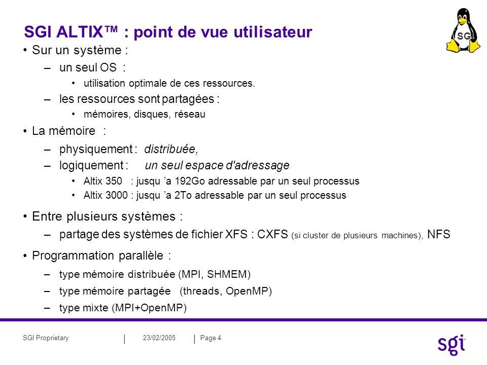 || 23/02/2005Page 4SGI Proprietary SGI ALTIX : point de vue utilisateur Sur un système : –un seul OS : utilisation optimale de ces ressources.