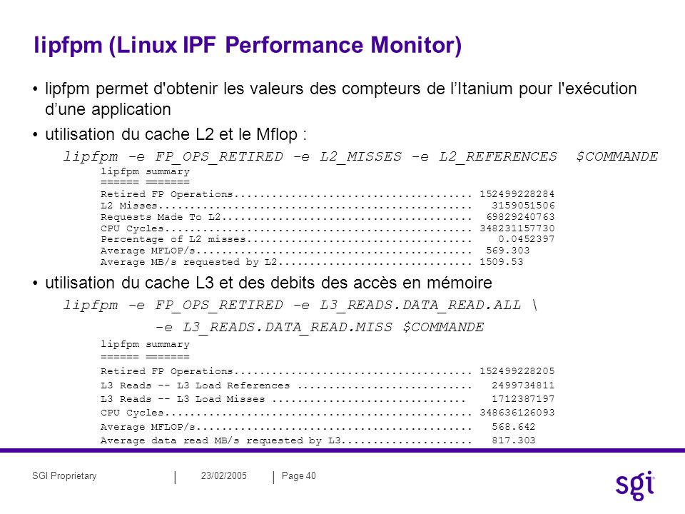 || 23/02/2005Page 40SGI Proprietary lipfpm (Linux IPF Performance Monitor) lipfpm permet d obtenir les valeurs des compteurs de lItanium pour l exécution dune application utilisation du cache L2 et le Mflop : lipfpm -e FP_OPS_RETIRED -e L2_MISSES -e L2_REFERENCES $COMMANDE lipfpm summary ====== ======= Retired FP Operations......................................