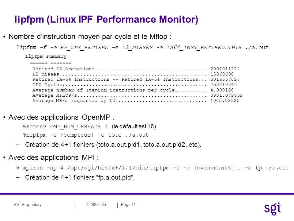 || 23/02/2005Page 41SGI Proprietary lipfpm (Linux IPF Performance Monitor) Nombre dinstruction moyen par cycle et le Mflop : lipfpm -f -e FP_OPS_RETIRED -e L2_MISSES -e IA64_INST_RETIRED.THIS./a.out lipfpm summary ====== ======= Retired FP Operations