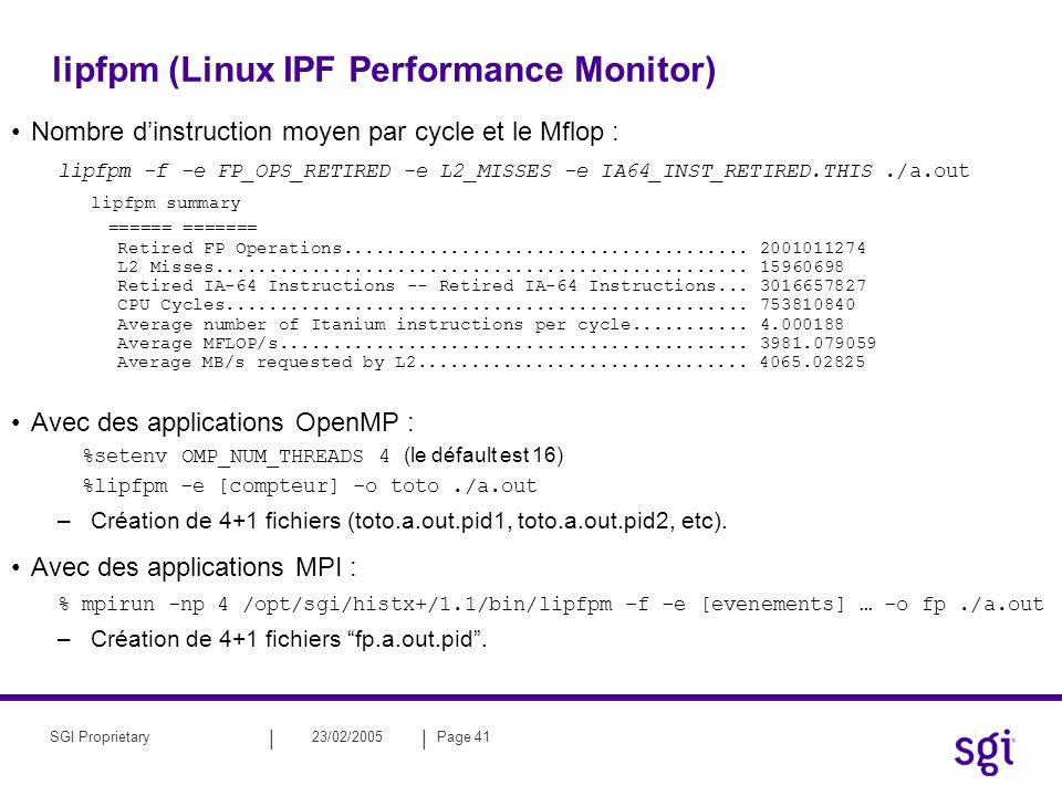 || 23/02/2005Page 41SGI Proprietary lipfpm (Linux IPF Performance Monitor) Nombre dinstruction moyen par cycle et le Mflop : lipfpm -f -e FP_OPS_RETIR