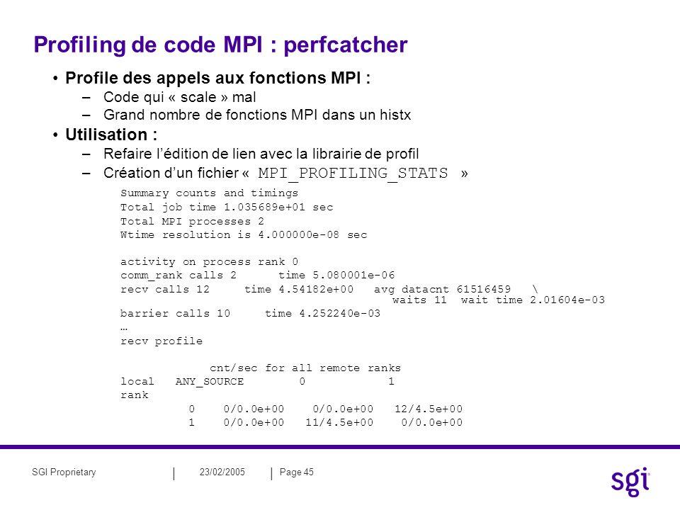 || 23/02/2005Page 45SGI Proprietary Profiling de code MPI : perfcatcher Profile des appels aux fonctions MPI : –Code qui « scale » mal –Grand nombre de fonctions MPI dans un histx Utilisation : –Refaire lédition de lien avec la librairie de profil –Création dun fichier « MPI_PROFILING_STATS » Summary counts and timings Total job time 1.035689e+01 sec Total MPI processes 2 Wtime resolution is 4.000000e-08 sec activity on process rank 0 comm_rank calls 2 time 5.080001e-06 recv calls 12 time 4.54182e+00 avg datacnt 61516459 \ waits 11 wait time 2.01604e-03 barrier calls 10 time 4.252240e-03 … recv profile cnt/sec for all remote ranks local ANY_SOURCE 0 1 rank 0 0/0.0e+00 0/0.0e+00 12/4.5e+00 1 0/0.0e+00 11/4.5e+00 0/0.0e+00