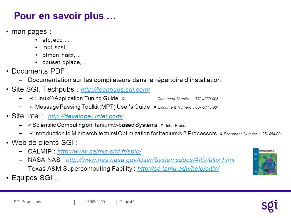 || 23/02/2005Page 47SGI Proprietary Pour en savoir plus … man pages : efc, ecc,... mpi, scsl,... pfmon, histx,... cpuset, dplace,... Documents PDF : –