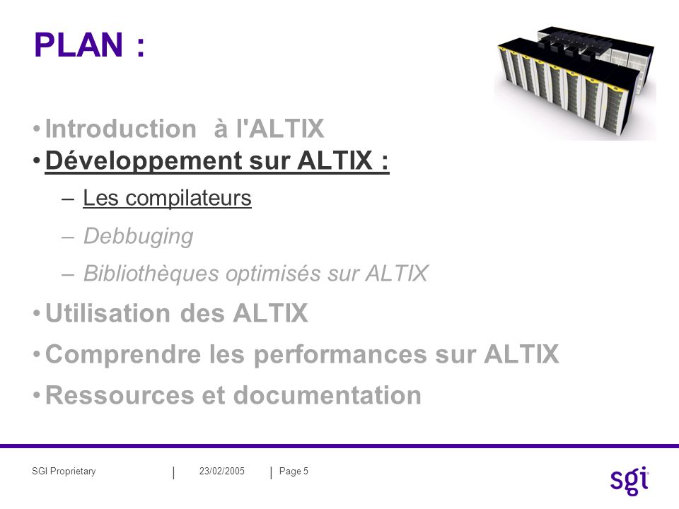 || 23/02/2005Page 5SGI Proprietary PLAN : Introduction à l ALTIX Développement sur ALTIX : –Les compilateurs –Debbuging –Bibliothèques optimisés sur ALTIX Utilisation des ALTIX Comprendre les performances sur ALTIX Ressources et documentation