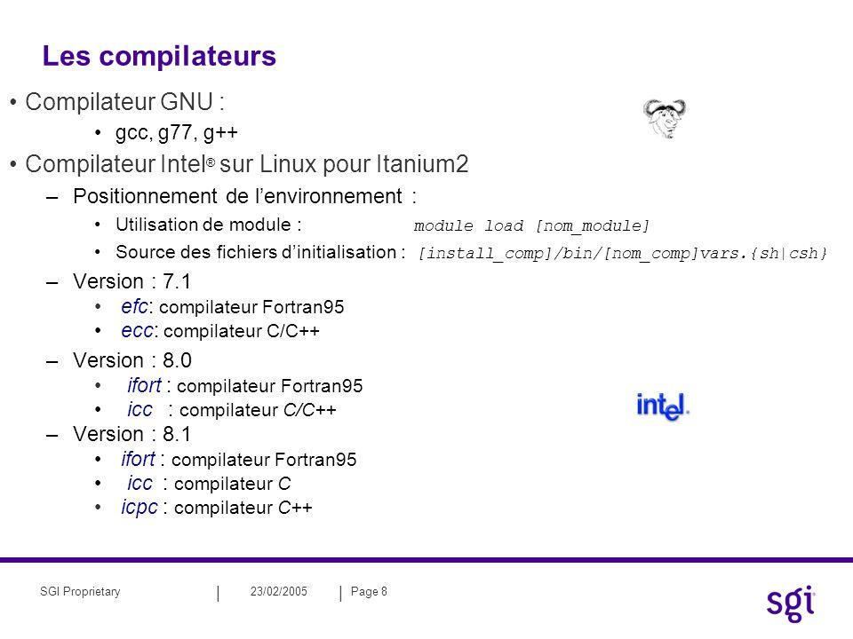 || 23/02/2005Page 8SGI Proprietary Compilateur GNU : gcc, g77, g++ Compilateur Intel ® sur Linux pour Itanium2 –Positionnement de lenvironnement : Utilisation de module : module load [nom_module] Source des fichiers dinitialisation : [install_comp]/bin/[nom_comp]vars.{sh|csh} –Version : 7.1 efc: compilateur Fortran95 ecc: compilateur C/C++ –Version : 8.0 ifort : compilateur Fortran95 icc : compilateur C/C++ –Version : 8.1 ifort : compilateur Fortran95 icc : compilateur C icpc : compilateur C++ Les compilateurs