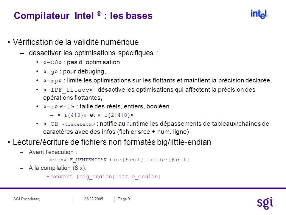 || 23/02/2005Page 9SGI Proprietary Compilateur Intel ® : les bases Vérification de la validité numérique –désactiver les optimisations spécifiques : « -O0 » : pas d optimisation « -g » : pour debuging, « -mp » : limite les optimisations sur les flottants et maintient la précision déclarée, « -IPF_fltacc » : désactive les optimisations qui affectent la précision des opérations flottantes, « -r » « -i » : taille des réels, entiers, booléen –« -r{4|8} » et « -i{2|4|8} » « -CB -traceback » : notifie au runtime les dépassements de tableaux/chaînes de caractères avec des infos (fichier srce + num.