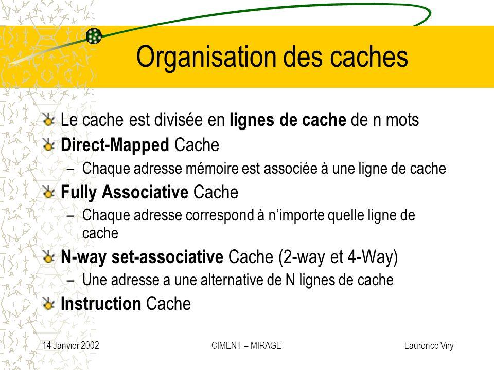 14 Janvier 2002 CIMENT – MIRAGE Laurence Viry Organisation des caches Le cache est divisée en lignes de cache de n mots Direct-Mapped Cache –Chaque ad