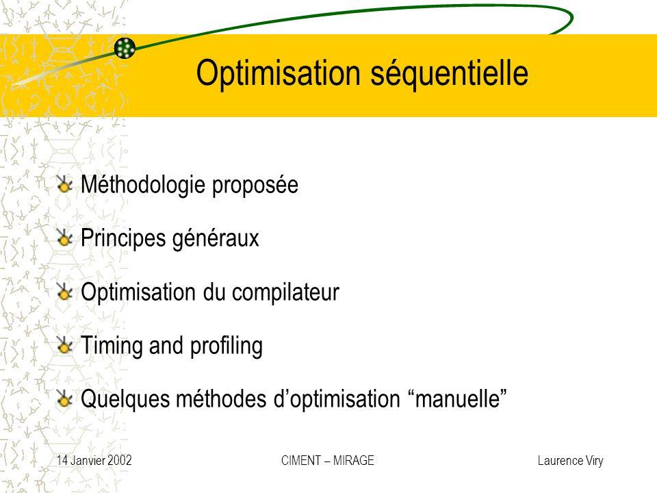 14 Janvier 2002 CIMENT – MIRAGE Laurence Viry Optimisation séquentielle Méthodologie proposée Principes généraux Optimisation du compilateur Timing an