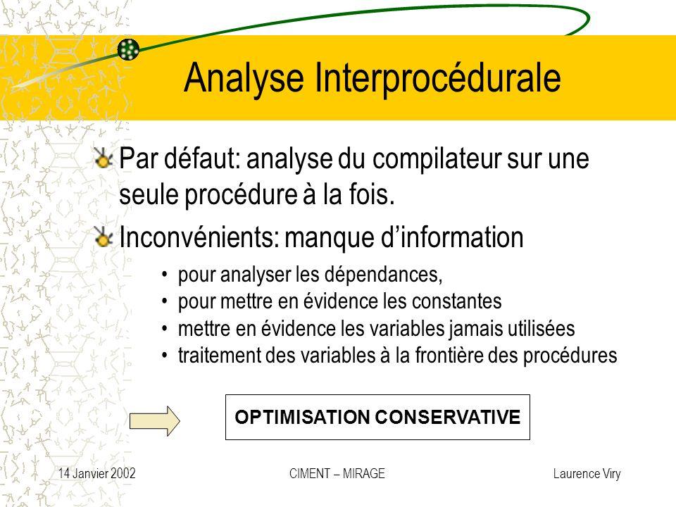 14 Janvier 2002 CIMENT – MIRAGE Laurence Viry Analyse Interprocédurale Par défaut: analyse du compilateur sur une seule procédure à la fois. Inconvéni