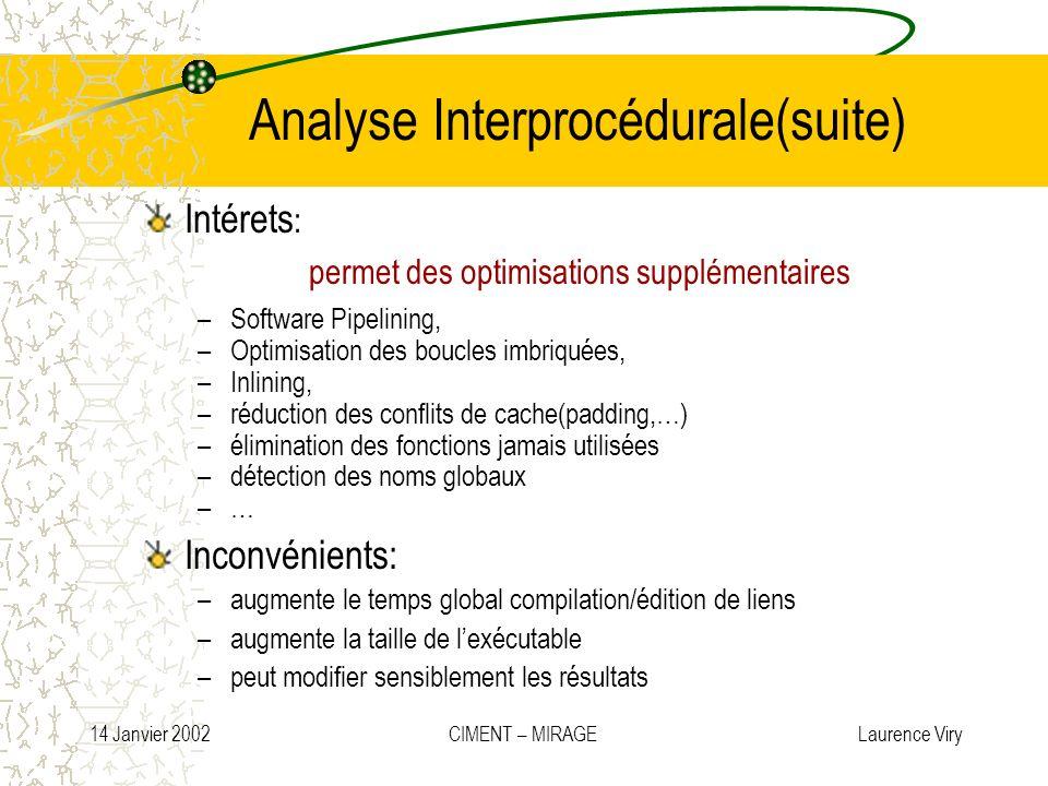 14 Janvier 2002 CIMENT – MIRAGE Laurence Viry Analyse Interprocédurale(suite) Intérets : permet des optimisations supplémentaires –Software Pipelining