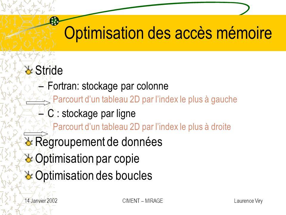 14 Janvier 2002 CIMENT – MIRAGE Laurence Viry Optimisation des accès mémoire Stride –Fortran: stockage par colonne Parcourt dun tableau 2D par lindex