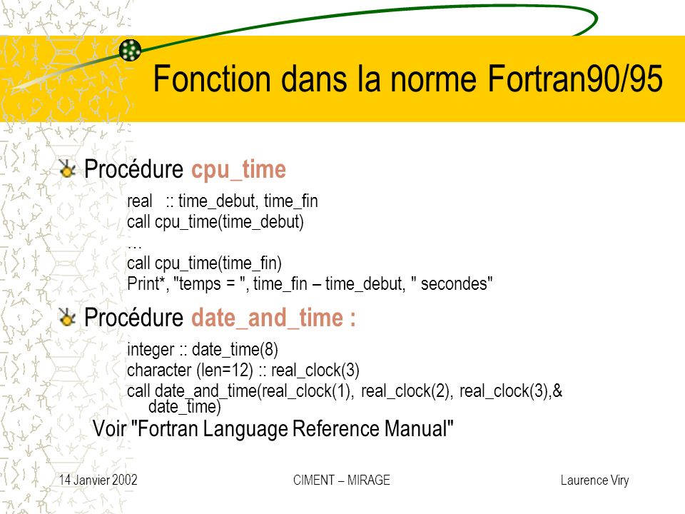 14 Janvier 2002 CIMENT – MIRAGE Laurence Viry Fonction dans la norme Fortran90/95 Procédure cpu_time real :: time_debut, time_fin call cpu_time(time_d