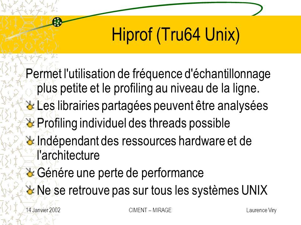 14 Janvier 2002 CIMENT – MIRAGE Laurence Viry Hiprof (Tru64 Unix) Permet l'utilisation de fréquence d'échantillonnage plus petite et le profiling au n