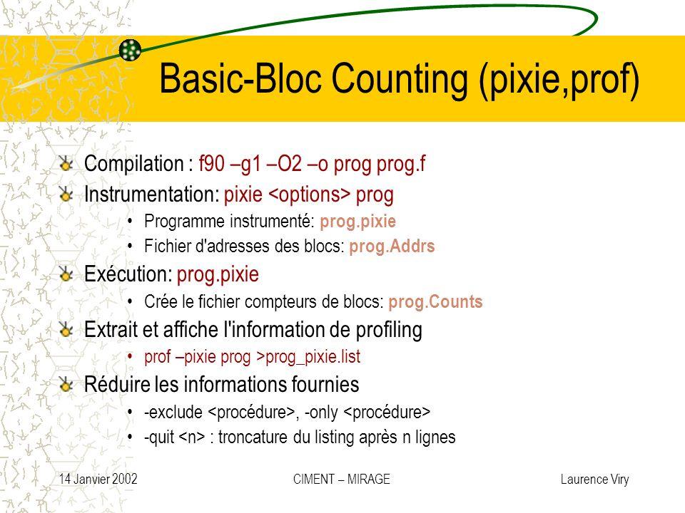 14 Janvier 2002 CIMENT – MIRAGE Laurence Viry Basic-Bloc Counting (pixie,prof) Compilation : f90 –g1 –O2 –o prog prog.f Instrumentation: pixie prog Pr