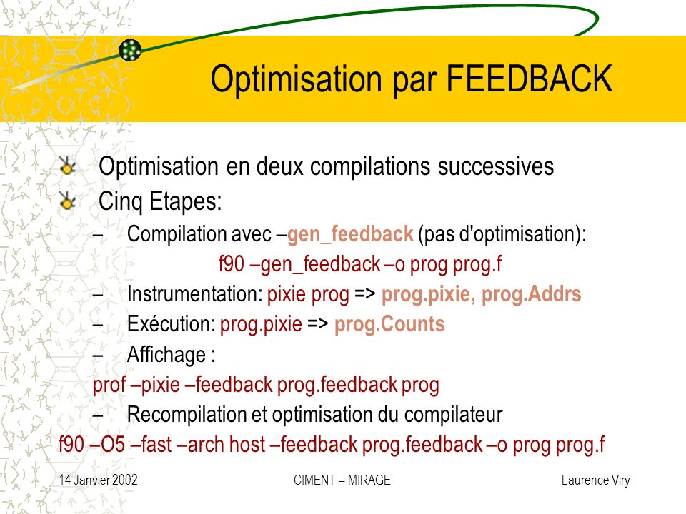 14 Janvier 2002 CIMENT – MIRAGE Laurence Viry Optimisation par FEEDBACK Optimisation en deux compilations successives Cinq Etapes: –Compilation avec –