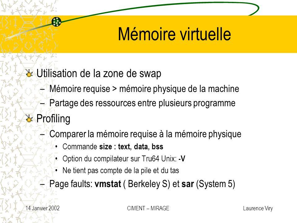 14 Janvier 2002 CIMENT – MIRAGE Laurence Viry Mémoire virtuelle Utilisation de la zone de swap –Mémoire requise > mémoire physique de la machine –Part