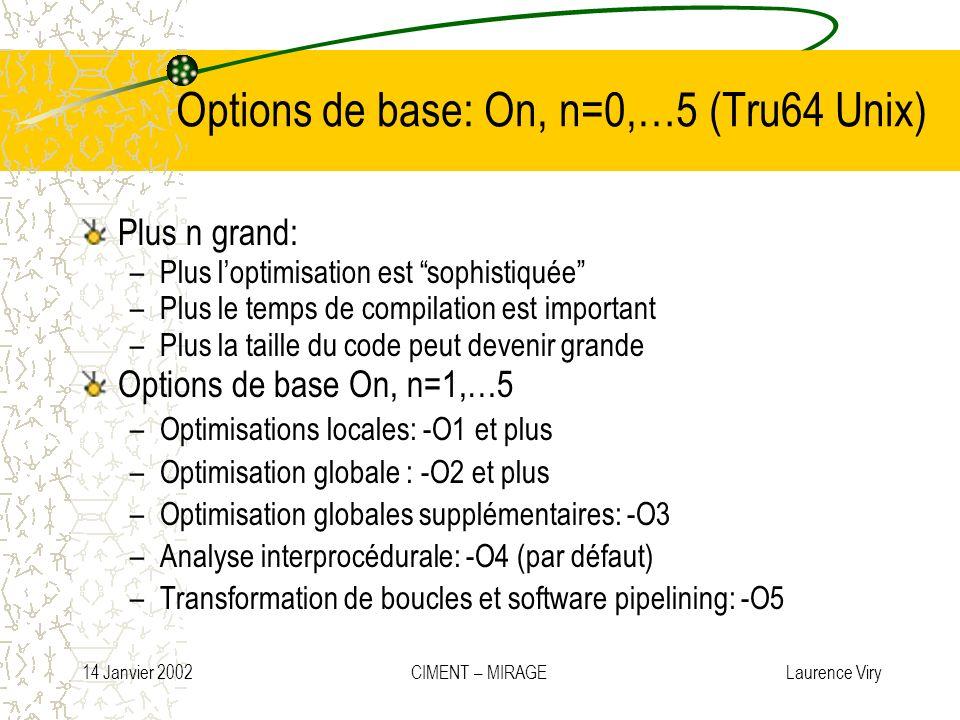 14 Janvier 2002 CIMENT – MIRAGE Laurence Viry Options de base: On, n=0,…5 (Tru64 Unix) Plus n grand: –Plus loptimisation est sophistiquée –Plus le tem