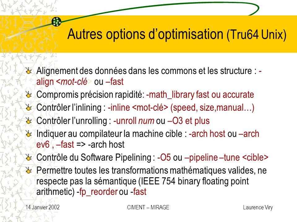 14 Janvier 2002 CIMENT – MIRAGE Laurence Viry Autres options doptimisation (Tru64 Unix) Alignement des données dans les commons et les structure : - a