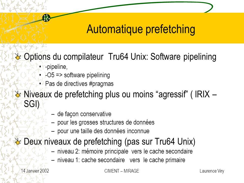 14 Janvier 2002 CIMENT – MIRAGE Laurence Viry Automatique prefetching Options du compilateur Tru64 Unix: Software pipelining -pipeline, -O5 => softwar