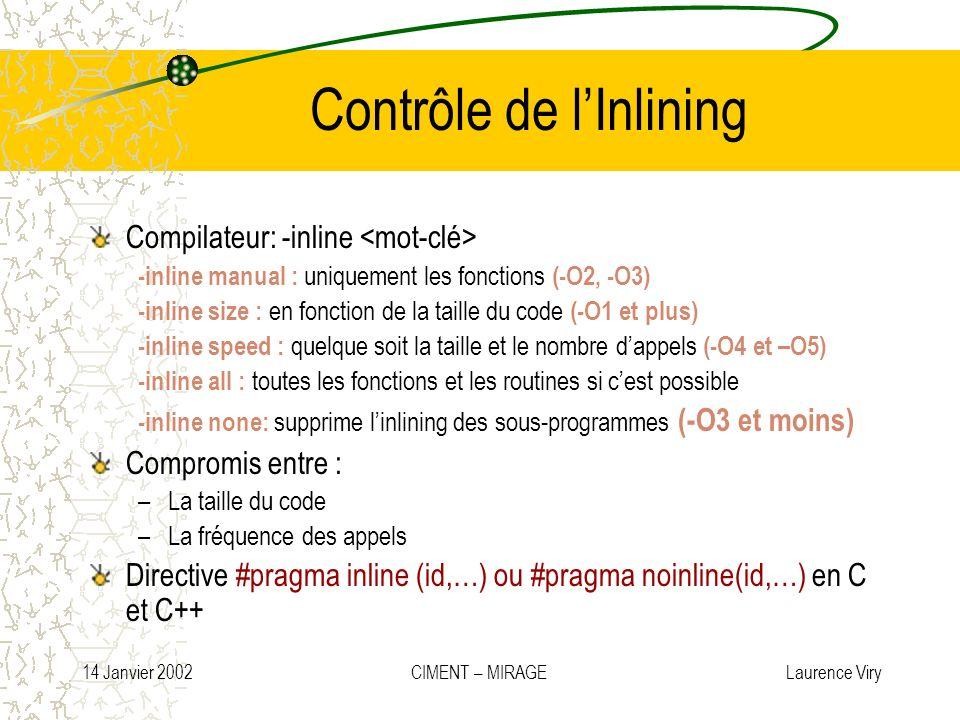 14 Janvier 2002 CIMENT – MIRAGE Laurence Viry Contrôle de lInlining Compilateur: -inline -inline manual : uniquement les fonctions (-O2, -O3) -inline