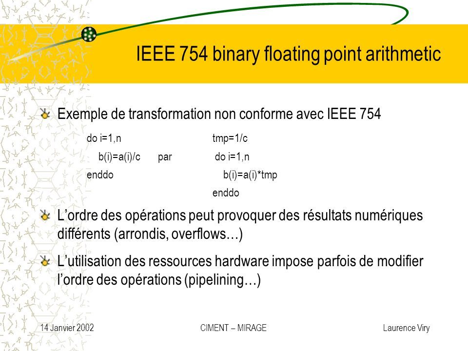 14 Janvier 2002 CIMENT – MIRAGE Laurence Viry IEEE 754 binary floating point arithmetic Exemple de transformation non conforme avec IEEE 754 do i=1,n