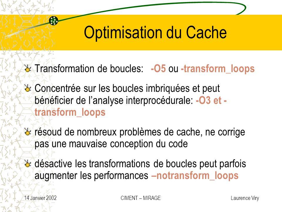 14 Janvier 2002 CIMENT – MIRAGE Laurence Viry Optimisation du Cache Transformation de boucles: -O5 ou -transform_loops Concentrée sur les boucles imbr