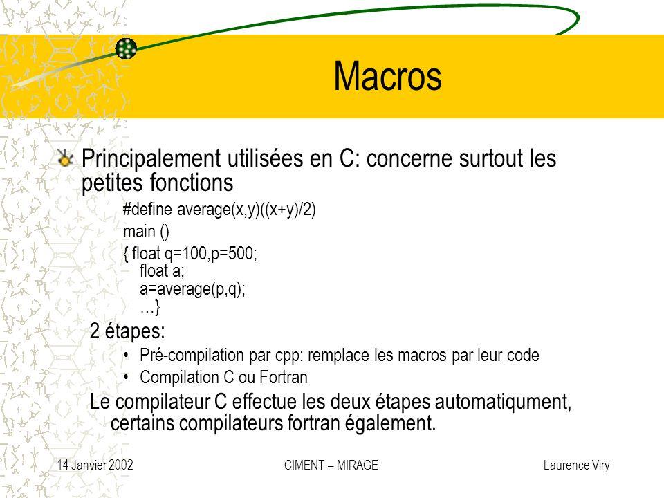 14 Janvier 2002 CIMENT – MIRAGE Laurence Viry Macros Principalement utilisées en C: concerne surtout les petites fonctions #define average(x,y)((x+y)/