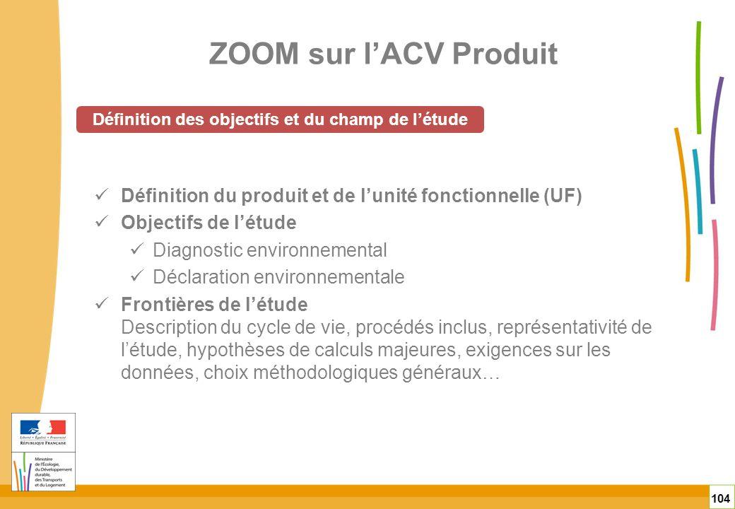 ZOOM sur lACV Produit 104 Définition du produit et de lunité fonctionnelle (UF) Objectifs de létude Diagnostic environnemental Déclaration environneme