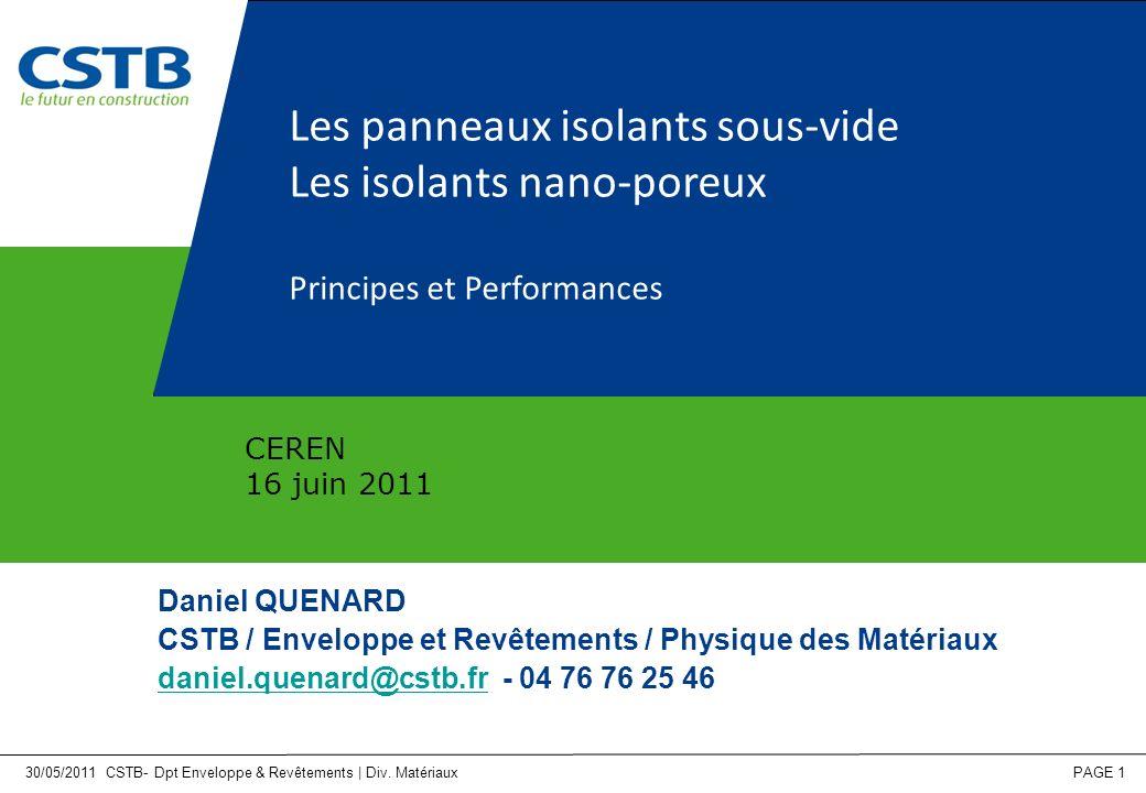 30/05/2011 CSTB- Dpt Enveloppe & Revêtements | Div. Matériaux PAGE 1 Les panneaux isolants sous-vide Les isolants nano-poreux Principes et Performance