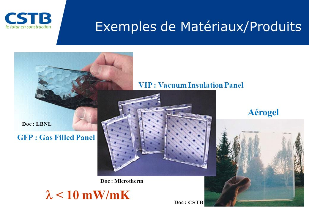 GFP : Gas Filled Panel VIP : Vacuum Insulation Panel Aérogel Exemples de Matériaux/Produits < 10 mW/mK Doc : LBNL Doc : Microtherm Doc : CSTB
