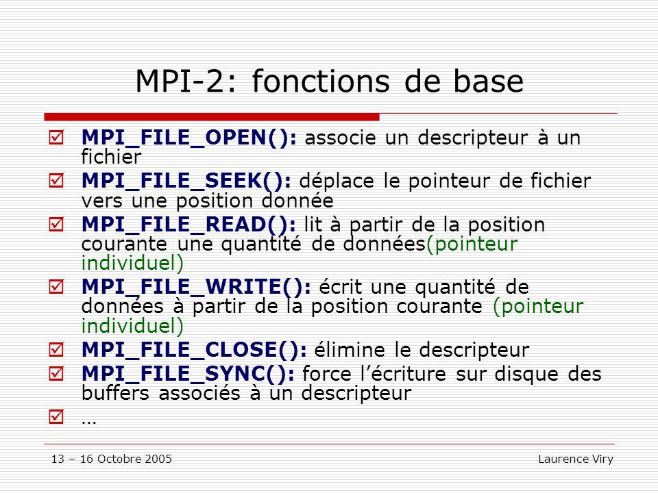 13 – 16 Octobre 2005 Laurence Viry MPI-2: fonctions de base MPI_FILE_OPEN(): associe un descripteur à un fichier MPI_FILE_SEEK(): déplace le pointeur de fichier vers une position donnée MPI_FILE_READ(): lit à partir de la position courante une quantité de données(pointeur individuel) MPI_FILE_WRITE(): écrit une quantité de données à partir de la position courante (pointeur individuel) MPI_FILE_CLOSE(): élimine le descripteur MPI_FILE_SYNC(): force lécriture sur disque des buffers associés à un descripteur …