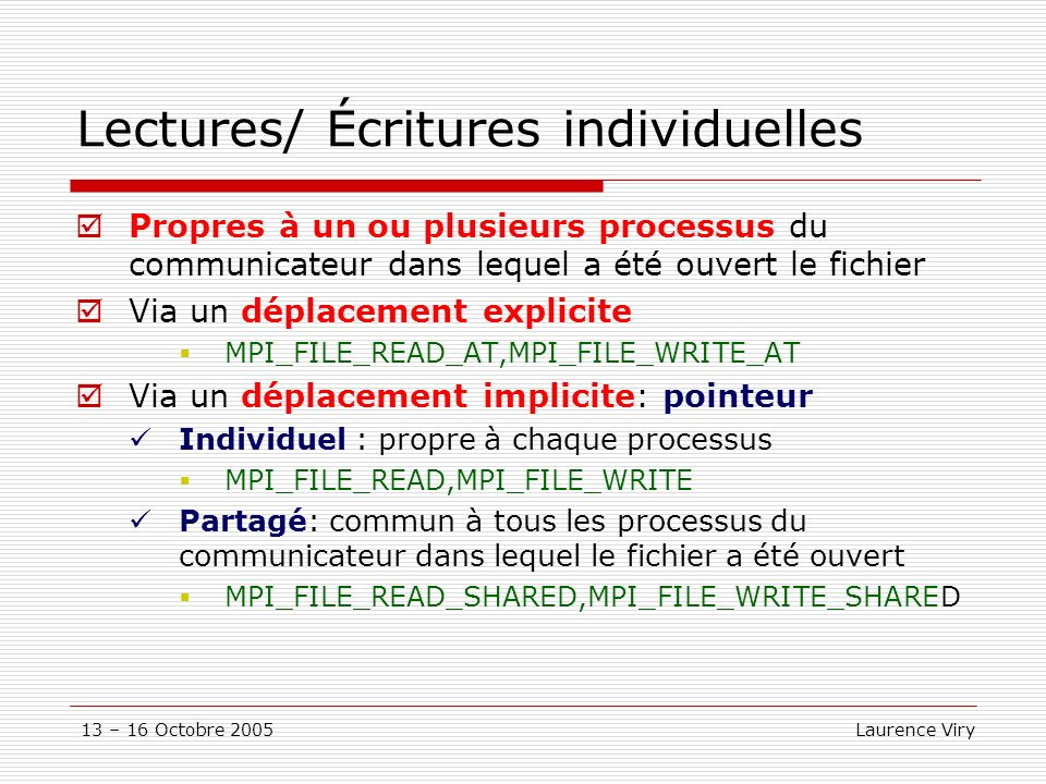 13 – 16 Octobre 2005 Laurence Viry Lectures/ Écritures individuelles Propres à un ou plusieurs processus du communicateur dans lequel a été ouvert le fichier Via un déplacement explicite MPI_FILE_READ_AT,MPI_FILE_WRITE_AT Via un déplacement implicite: pointeur Individuel : propre à chaque processus MPI_FILE_READ,MPI_FILE_WRITE Partagé: commun à tous les processus du communicateur dans lequel le fichier a été ouvert MPI_FILE_READ_SHARED,MPI_FILE_WRITE_SHARED
