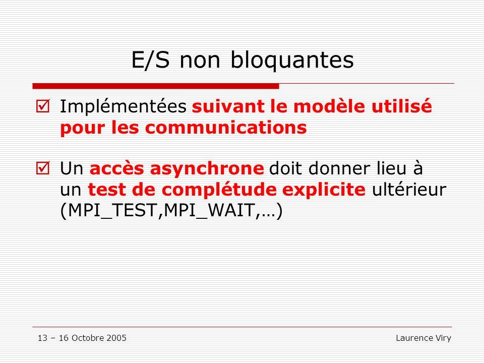 13 – 16 Octobre 2005 Laurence Viry E/S non bloquantes Implémentées suivant le modèle utilisé pour les communications Un accès asynchrone doit donner lieu à un test de complétude explicite ultérieur (MPI_TEST,MPI_WAIT,…)