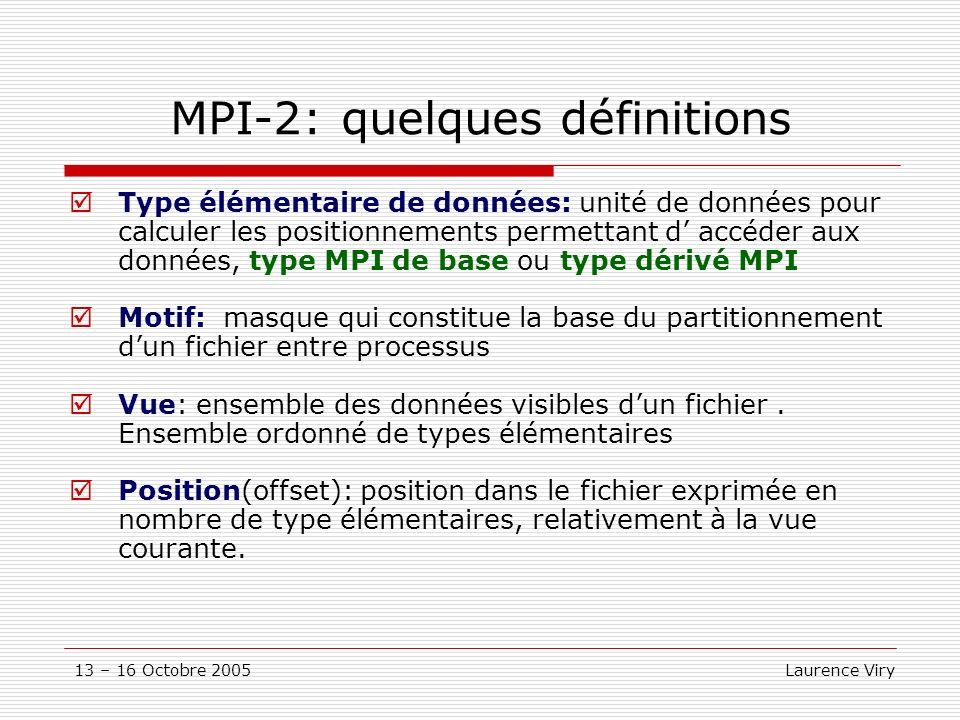 13 – 16 Octobre 2005 Laurence Viry MPI-2: quelques définitions Type élémentaire de données: unité de données pour calculer les positionnements permettant d accéder aux données, type MPI de base ou type dérivé MPI Motif: masque qui constitue la base du partitionnement dun fichier entre processus Vue: ensemble des données visibles dun fichier.
